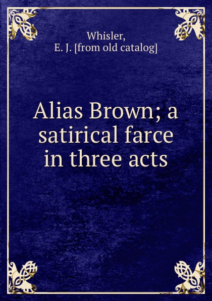 E.J. Whisler Alias Brown; a satirical farce in three acts walter ben hare the hoodoo a farce in three acts