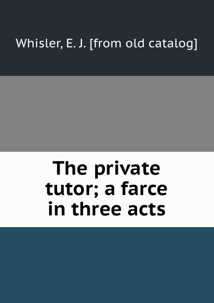 E.J. Whisler The private tutor; a farce in three acts walter ben hare the hoodoo a farce in three acts
