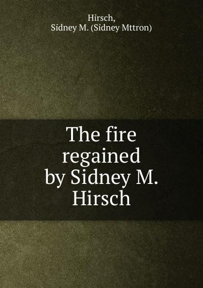 Sidney Mttron Hirsch The fire regained by Sidney M. Hirsch