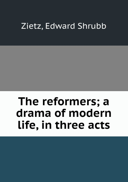 Edward Shrubb Zietz The reformers; a drama of modern life, in three acts