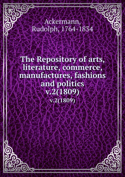 The Repository of arts, literature, commerce, manufactures, fashions and politics. v.2(1809)