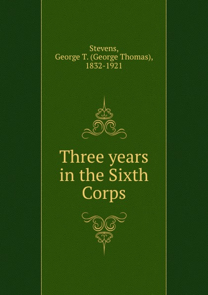 George Thomas Stevens Three years in the Sixth Corps the sixth corps