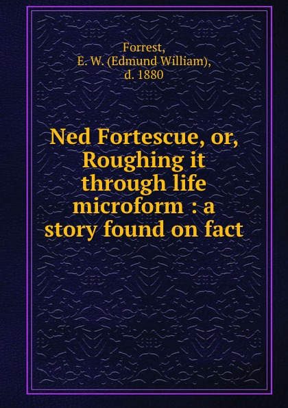 Edmund William Forrest Ned Fortescue, or, Roughing it through life microform : a story found on fact fortescue john william the story of a red deer