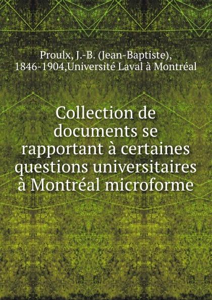 Jean-Baptiste Proulx Collection de documents se rapportant a certaines questions universitaires a Montreal microforme