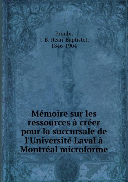 Jean-Baptiste Proulx Memoire sur les ressources a creer pour la succursale de l.Universite Laval a Montreal microforme