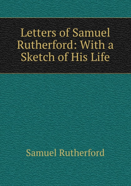 Samuel Rutherford Letters of Samuel Rutherford: With a Sketch of His Life samuel rutherford conversations with a dying man