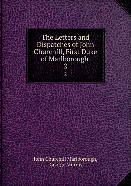 Фото - John Churchill Marlborough The Letters and Dispatches of John Churchill, First Duke of Marlborough . 2 john churchill marlborough the letters and dispatches of john churchill first duke of marlborough from 1702 1712 1 v 5