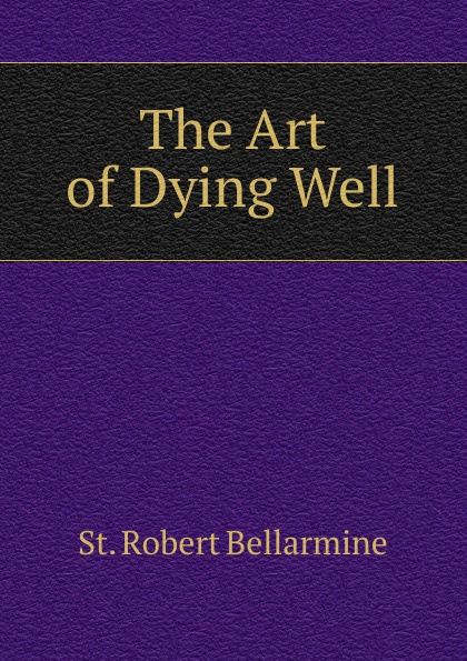 St. Robert Bellarmine The Art of Dying Well the art of dying