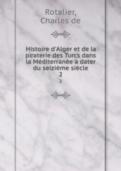 Charles de Rotalier Histoire d.Alger et de la piraterie des Turcs dans la Mediterranee a dater du seizieme siecle. 2