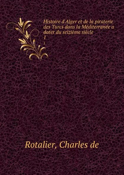 Charles de Rotalier Histoire d.Alger et de la piraterie des Turcs dans la Mediterranee a dater du seizieme siecle. 1