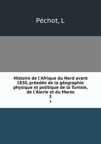 L. Péchot Histoire de l.Afrique du Nord avant 1830, preedee de la geographie physique et politique de la Tunisie, de l.Alerie et du Maroc. 3