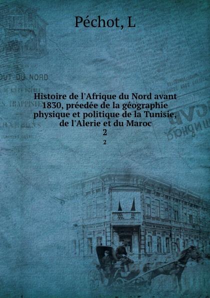 L. Péchot Histoire de l.Afrique du Nord avant 1830, preedee de la geographie physique et politique de la Tunisie, de l.Alerie et du Maroc. 2