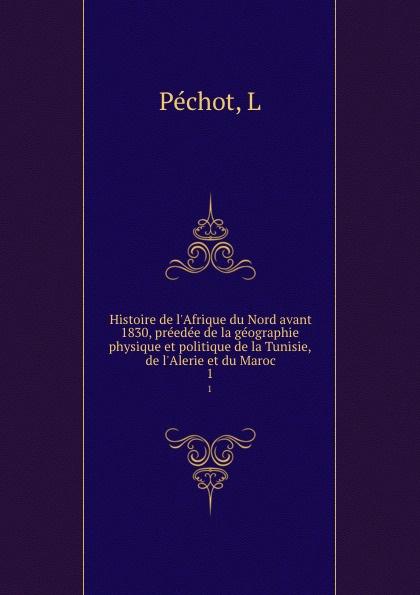 L. Péchot Histoire de l.Afrique du Nord avant 1830, preedee de la geographie physique et politique de la Tunisie, de l.Alerie et du Maroc. 1