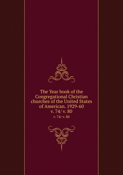 The Year book of the Congregational Christian churches of the United States of American. 1929-60. v. 74/ v. 80