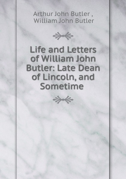 Arthur John Butler Life and Letters of William John Butler: Late Dean of Lincoln, and Sometime . цена