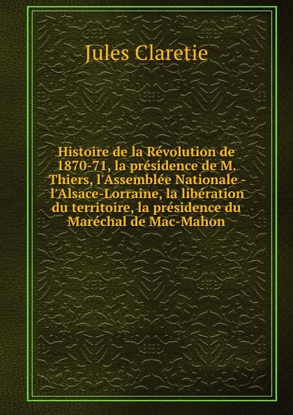 Jules Claretie Histoire de la Revolution de 1870-71, la presidence de M. Thiers, l.Assemblee Nationale - l.Alsace-Lorraine, la liberation du territoire, la presidence du Marechal de Mac-Mahon