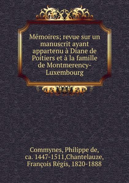 Philippe de Commynes Memoires; revue sur un manuscrit ayant appartenu a Diane de Poitiers et a la famille de Montmerency-Luxembourg philippe de commynes memoires de philippe de commynes classic reprint