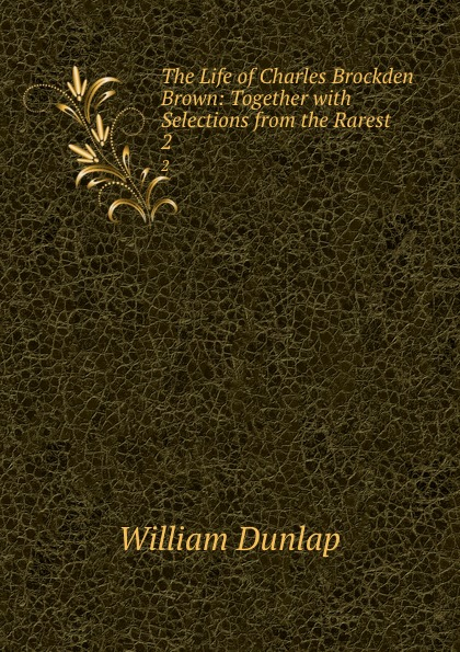 William Dunlap The Life of Charles Brockden Brown: Together with Selections from the Rarest . 2 charles brockden brown ormond or the secret witness volume 1 of 3