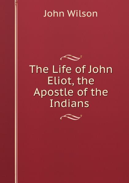 John Wilson The Life of John Eliot, the Apostle of the Indians . недорго, оригинальная цена