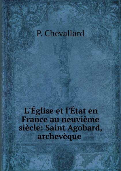L.Eglise et l.Etat en France au neuvieme siecle: Saint Agobard, archeveque .