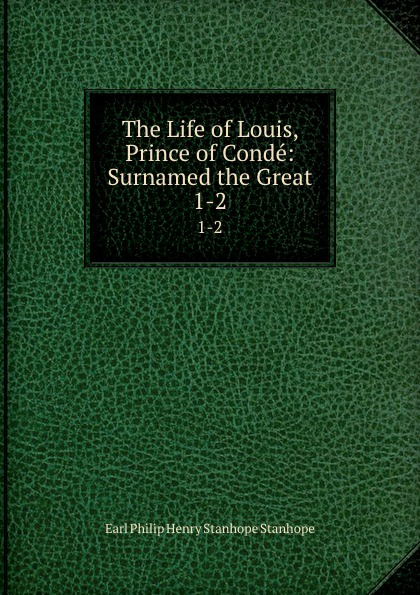 Philip Henry Stanhope Earl Stanhope The Life of Louis, Prince of Conde: Surnamed the Great. 1-2