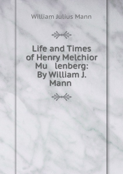 цена на William Julius Mann Life and Times of Henry Melchior Mu lenberg: By William J. Mann .
