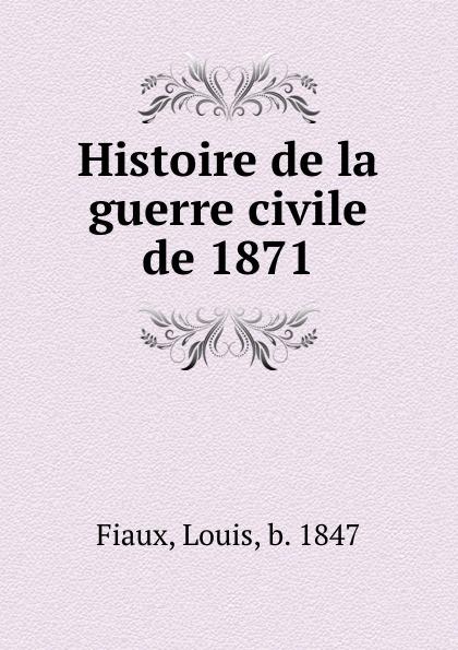 Louis Fiaux Histoire de la guerre civile de 1871
