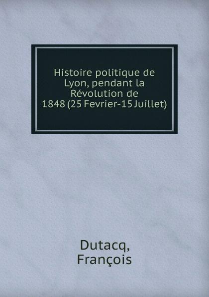 François Dutacq Histoire politique de Lyon, pendant la Revolution de 1848 (25 Fevrier-15 Juillet)