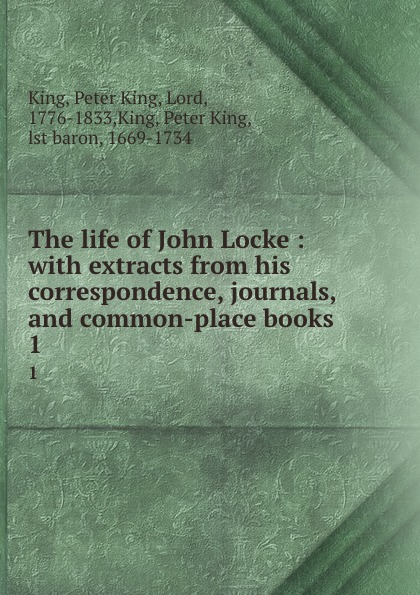 Peter King The life of John Locke : with extracts from his correspondence, journals, and common-place books. 1 peter king the life of john locke
