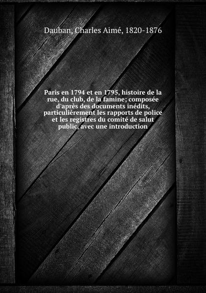 Charles Aimé Dauban Paris en 1794 et en 1795, histoire de la rue, du club, de la famine; composee d.apres des documents inedits, particulierement les rapports de police et les registres du comite de salut public, avec une introduction