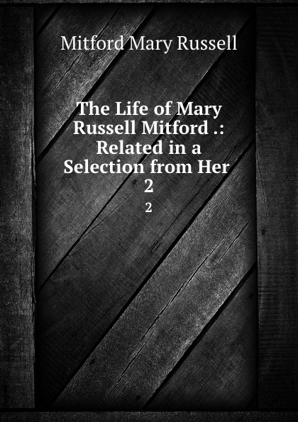 Mitford Mary Russell The Life of Mary Russell Mitford .: Related in a Selection from Her . 2 mary russell the blessings of a good thick skirt