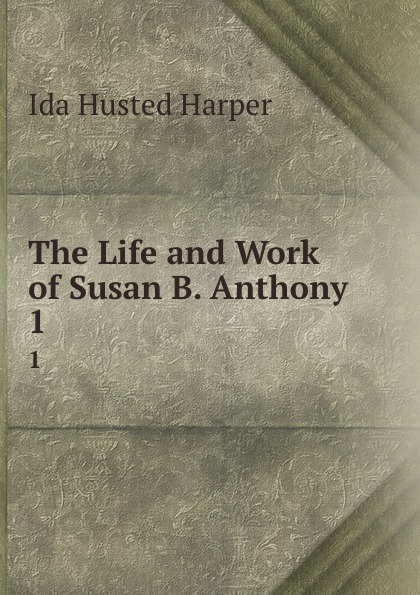 Ida Husted Harper The Life and Work of Susan B. Anthony. 1