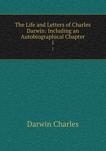 Darwin Charles The Life and Letters of Charles Darwin: Including an Autobiographical Chapter. 1 чарльз дарвин life and letters of charles darwin volume 1