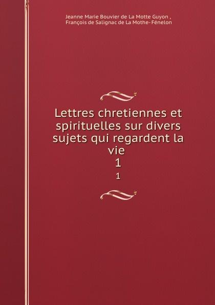 Jeanne Marie Bouvier de La Motte Guyon Lettres chretiennes et spirituelles sur divers sujets qui regardent la vie . 1 jeanne marie bouvier de la motte guyon poems