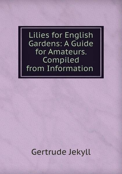 Lilies for English Gardens: A Guide for Amateurs. Compiled from Information .