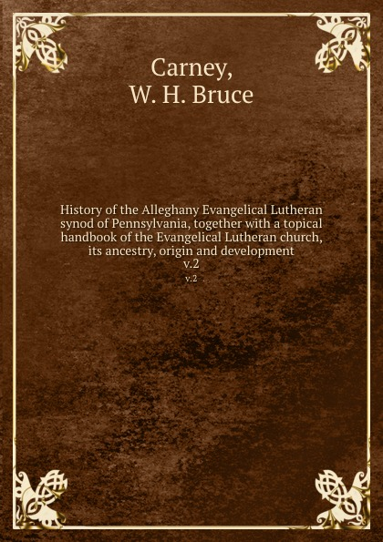 W.H. Bruce Carney History of the Alleghany Evangelical Lutheran synod of Pennsylvania, together with a topical handbook of the Evangelical Lutheran church, its ancestry, origin and development. v.2 bente friedrich historical introductions to the symbolical books of the evangelical lutheran church