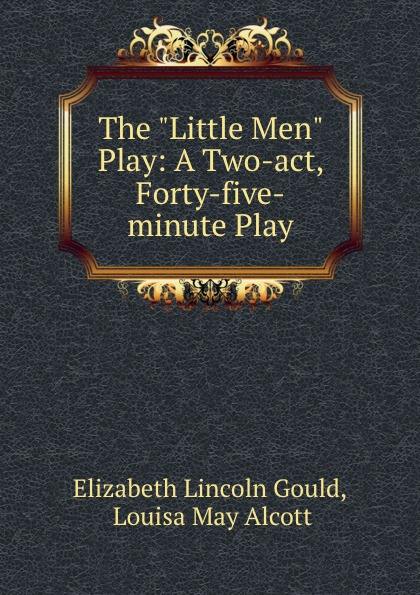 Elizabeth Lincoln Gould The Little Men Play: A Two-act, Forty-five-minute Play five one act play level 3