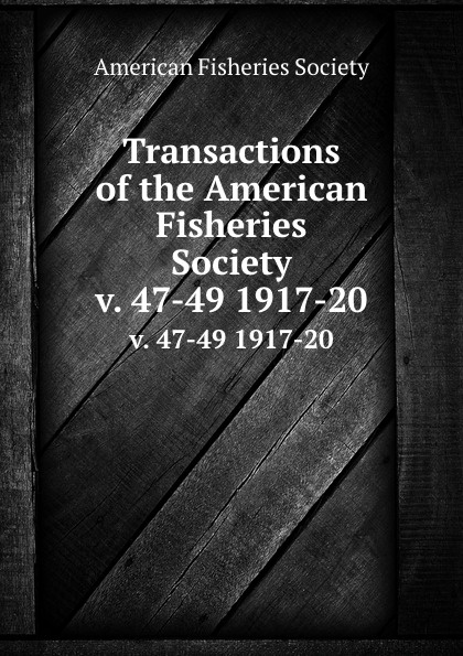 Transactions of the American Fisheries Society. v. 47-49 1917-20