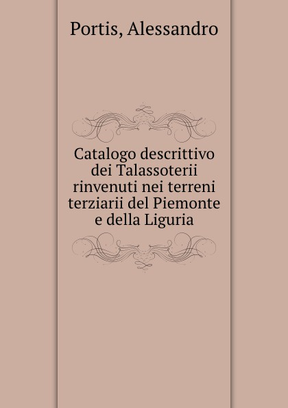 Alessandro Portis Catalogo descrittivo dei Talassoterii rinvenuti nei terreni terziarii del Piemonte e della Liguria luigi bellardi federico sacco i molluschi dei terreni terziarii del piemonte e della