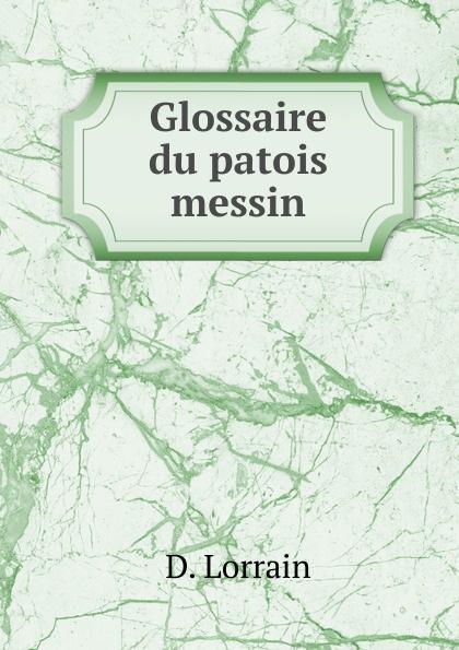 D. Lorrain Glossaire du patois messin du bois louis françois glossaire du patois normand