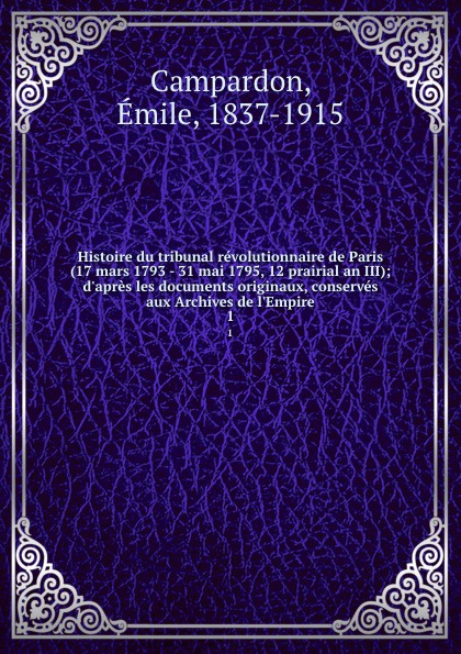 Émile Campardon Histoire du tribunal revolutionnaire de Paris (17 mars 1793 - 31 mai 1795, 12 prairial an III); d.apres les documents originaux, conserves aux Archives de l.Empire. 1