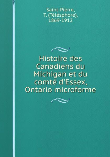 Télésphore Saint-Pierre Histoire des Canadiens du Michigan et du comte d.Essex, Ontario microforme