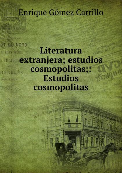 Enrique Gómez Carrillo Literatura extranjera; estudios cosmopolitas;: Estudios cosmopolitas enrique gómez carrillo in the heart of the tragedy