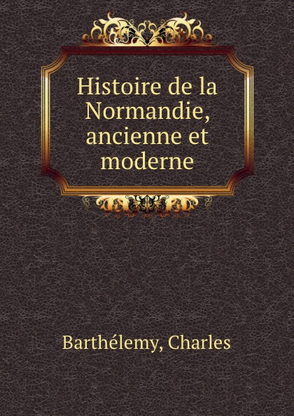 Charles Barthélemy Histoire de la Normandie, ancienne et moderne