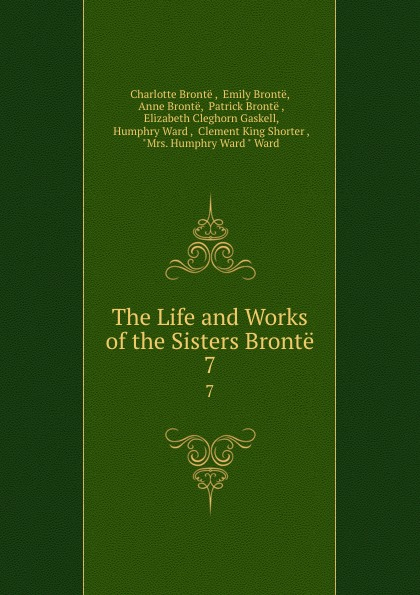 Charlotte Brontë The Life and Works of the Sisters Bronte. 7