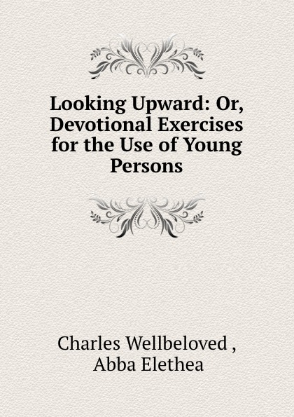 Charles Wellbeloved Looking Upward: Or, Devotional Exercises for the Use of Young Persons