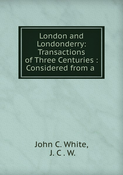 London and Londonderry: Transactions of Three Centuries : Considered from a .