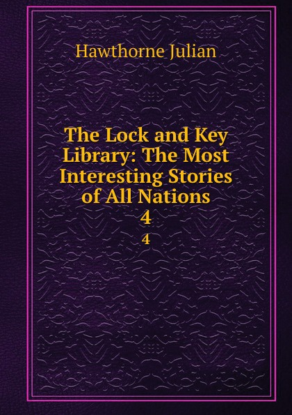 Hawthorne Julian The Lock and Key Library: The Most Interesting Stories of All Nations. 4 julian hawthorne the lock and key library