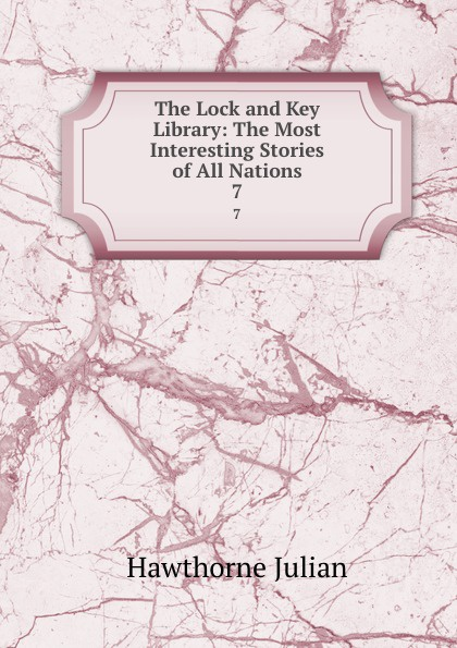 Hawthorne Julian The Lock and Key Library: The Most Interesting Stories of All Nations. 7 julian hawthorne the lock and key library