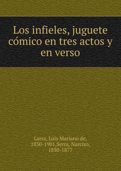 Luis Mariano de Larra Los infieles, juguete comico en tres actos y en verso luis mariano de larra la nina bonita zarzuela en tres actos y en verso classic reprint